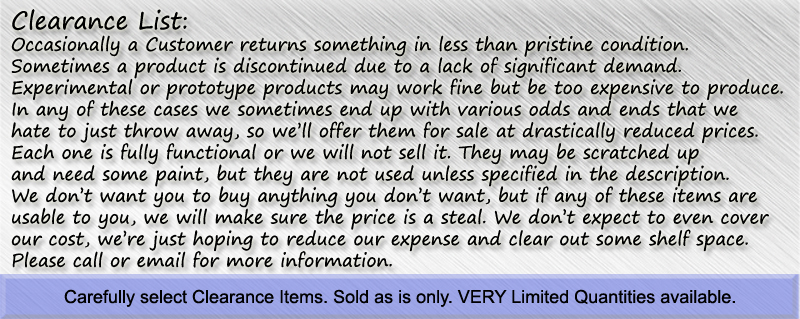 Occasionally a Customer returns something in less than pristine condition.Sometimes a product is discontinued due to a lack of significant demand.Experimental or prototype products may work fine but be too expensive to produce.In any of these cases we sometimes end up with various odds and ends that we hate to just throw away, so we'll offer them for sale at drastically reduced prices. Each one is fully functional or we will not sell it. They may be scratched up and need some paint, but they are not used unless specified in the description. We don't want you to buy anything you don't want, but if any of these items are usable to you, we will make sure the price is a steal. We don't expect to even cover our cost, we're just hoping to reduce our expense and clear out some shelf space. Please call or email for more information.