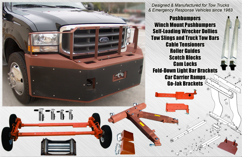 An American Maunufacturer of fabricated Commercial Truck and Towing Accessories since 1963... including: Pushbumpers, Winch Mount Pushbumpers, Self-Loading Wrecker Dollies, Tow Slings and Truck Tow Bars, Cable Tensioners, Roller Guides, Scotch Blocks, Cam Locks, Fold-Down Light Bar Brackets, Car Carrier Ramps, Go-Jak Brackets. Specially designed and manufactured for Incident Management and Emergency Response Vehicles including Tow Trucks, Road Service Trucks, Ambulances, Police Trucks, Fire Trucks, Bomb Squad Trucks, Swat Team Trucks and Homeland Security Trucks.